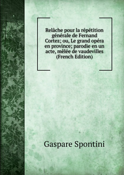 Gaspare Spontini Relache pour la repetition generale de Fernand Cortez; ou, Le grand opera en province; parodie en un acte, melee de vaudevilles (French Edition) стоимость