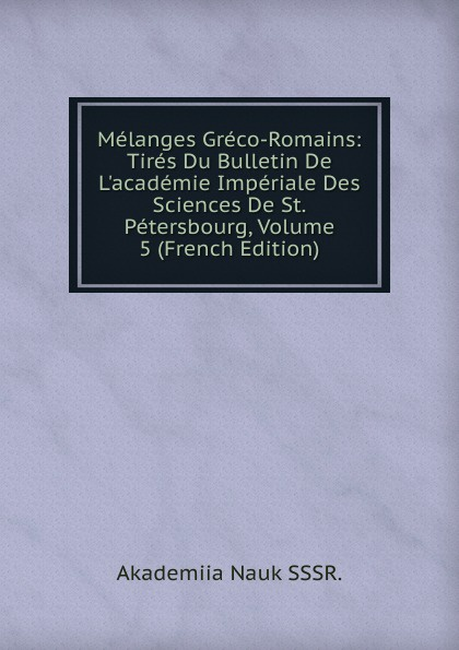 Melanges Greco-Romains: Tires Du Bulletin De L.academie Imperiale Des Sciences De St.Petersbourg, Volume 5 (French Edition) melanges greco romains tires du bulletin de l academie imperiale des sciences de st petersbourg