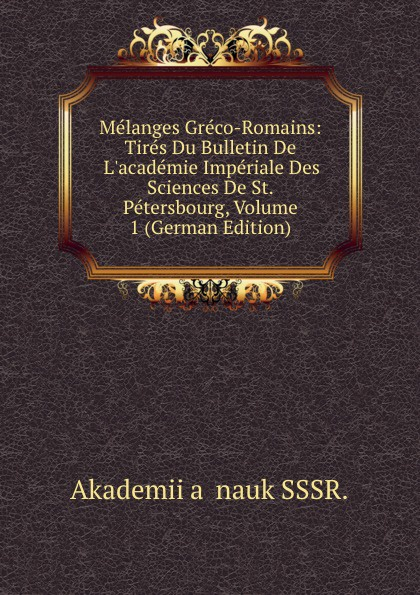 Melanges Greco-Romains: Tires Du Bulletin De L.academie Imperiale Des Sciences De St.Petersbourg, Volume 1 (German Edition) melanges greco romains tires du bulletin de l academie imperiale des sciences de st petersbourg