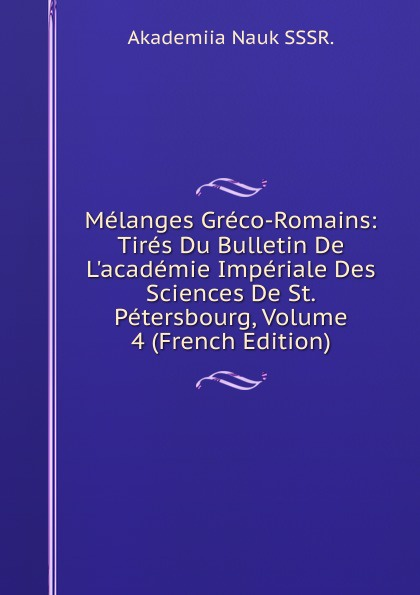 Melanges Greco-Romains: Tires Du Bulletin De L.academie Imperiale Des Sciences De St.Petersbourg, Volume 4 (French Edition) melanges greco romains tires du bulletin de l academie imperiale des sciences de st petersbourg