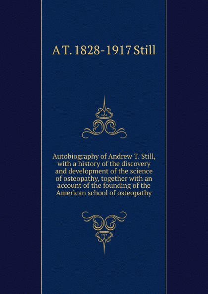 лучшая цена A T. 1828-1917 Still Autobiography of Andrew T. Still, with a history of the discovery and development of the science of osteopathy, together with an account of the founding of the American school of osteopathy