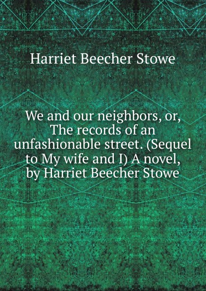 Harriet Beecher-Stowe We and our neighbors, or, The records of an unfashionable street. (Sequel to My wife and I) A novel, by Harriet Beecher Stowe все цены