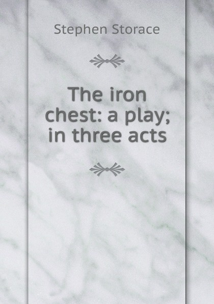 Stephen Storace The iron chest: a play; in three acts e a bennett milestones a play in three acts