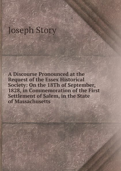 A Discourse Pronounced at the Request of the Essex Historical Society:  On the 18Th of September, 1828, in Commemoration of the First Settlement of Salem, in the State of Massachusetts Редкие, забытые и малоизвестные книги, изданные с петровских времен...