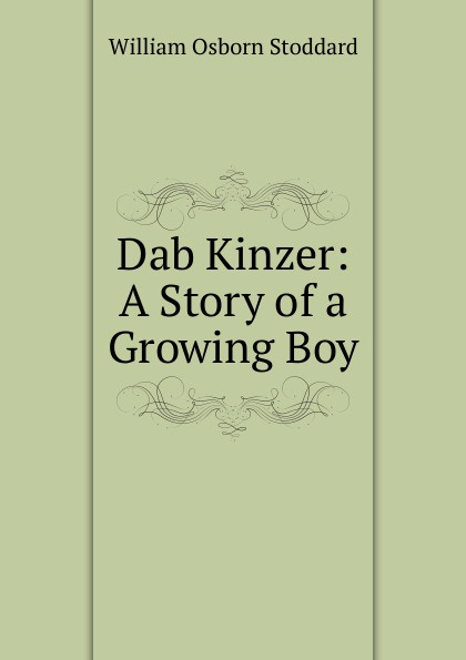 William Osborn Stoddard Dab Kinzer: A Story of a Growing Boy stoddard william osborn ulric the jarl a story of the penitent thief