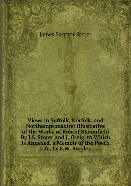 Views in Suffolk, Norfolk, and Northamptonshire:  Illustrative of the Works of Robert Bloomfield By J. S.  Storer and J.  Greig.  to Which Is Annexed, a Memoir of the Poet. s Life, by E. W.  Brayley Редкие, забытые и малоизвестные книги, изданные с петровских времен...