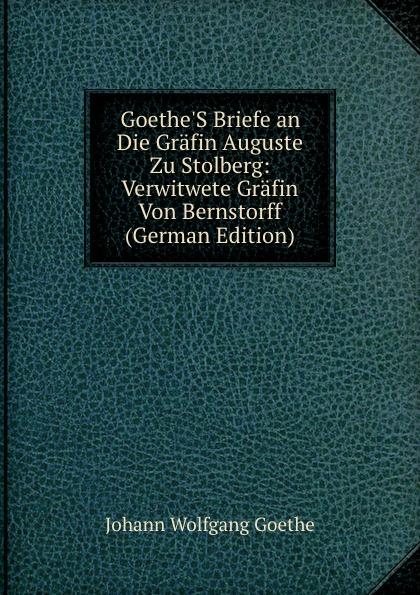 Goethe.S Briefe an Die Grafin Auguste Zu Stolberg: Verwitwete Grafin Von Bernstorff (German Edition)