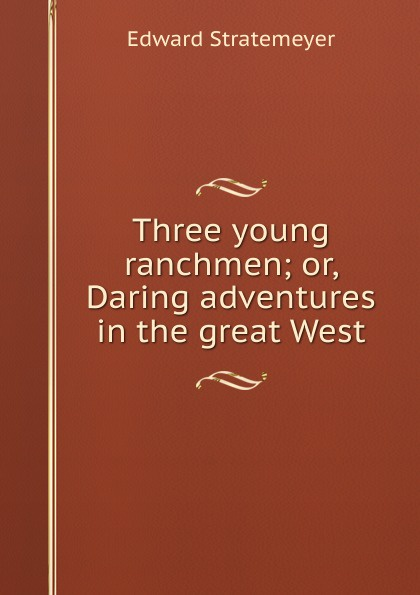 Stratemeyer Edward Three young ranchmen; or, Daring adventures in the great West stratemeyer edward three young ranchmen or daring adventures in the great west