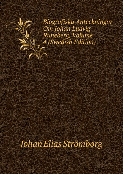 Johan Elias Strömborg Biografiska Anteckningar Om Johan Ludvig Runeberg, Volume 4 (Swedish Edition) herman johan aloysius maria schaepman de wachter volume 4