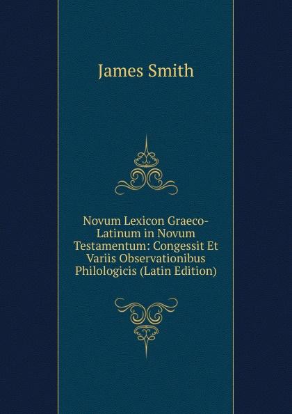 James Smith Novum Lexicon Graeco-Latinum in Novum Testamentum: Congessit Et Variis Observationibus Philologicis (Latin Edition) hugo grotius annotationes in novum testamentum indices latin edition