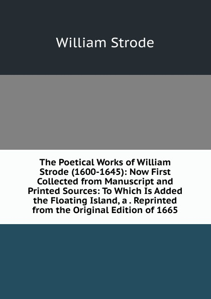 The Poetical Works of William Strode (1600-1645): Now First Collected from Manuscript and Printed Sources: To Which Is Added the Floating Island, a . Reprinted from the Original Edition of 1665