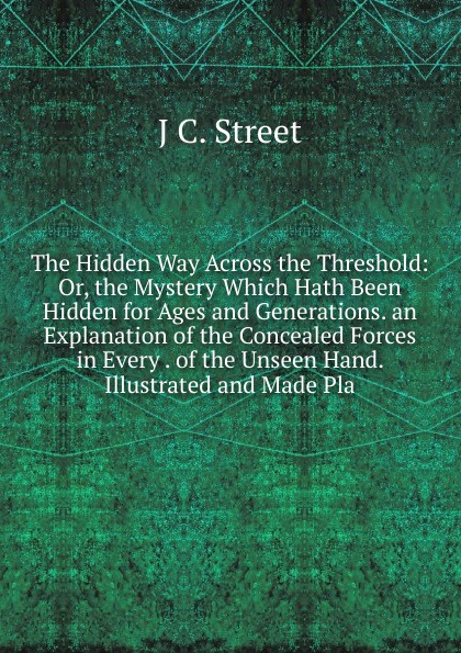 The Hidden Way Across the Threshold: Or, the Mystery Which Hath Been Hidden for Ages and Generations. an Explanation of the Concealed Forces in Every . of the Unseen Hand. Illustrated and Made Pla