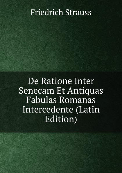 Friedrich Strauss De Ratione Inter Senecam Et Antiquas Fabulas Romanas Intercedente (Latin Edition) guenther paul de ea quae inter timaeum et lycophronem intercedit ratione latin edition