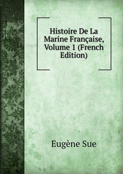 Sue Eugène Histoire De La Marine Francaise, Volume 1 (French Edition) eugène lefêvre histoire de l intervention francaise au mexique french edition