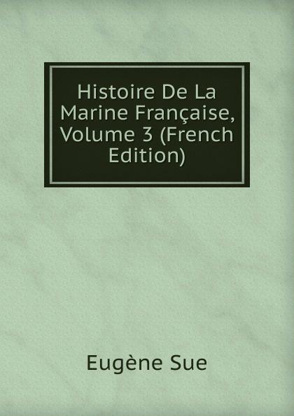 Sue Eugène Histoire De La Marine Francaise, Volume 3 (French Edition) eugène lefêvre histoire de l intervention francaise au mexique french edition