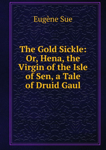 Sue Eugène The Gold Sickle: Or, Hena, the Virgin of the Isle of Sen, a Tale of Druid Gaul эжен сю the gold sickle or hena the virgin of the isle of sen a tale of druid gaul