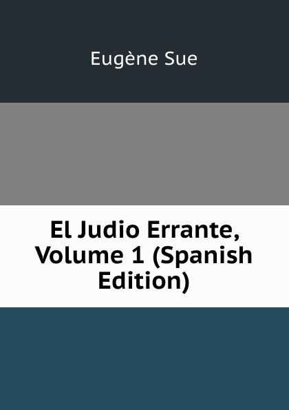 Sue Eugène El Judio Errante, Volume 1 (Spanish Edition) eugène sue el judio errante vol 2 novela escrita en frances classic reprint