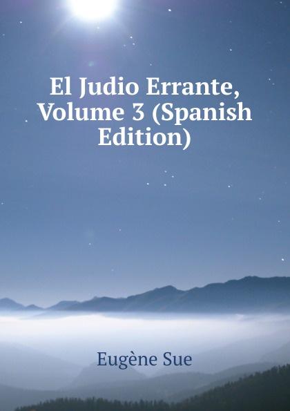 Sue Eugène El Judio Errante, Volume 3 (Spanish Edition) eugène sue el judio errante vol 2 novela escrita en frances classic reprint