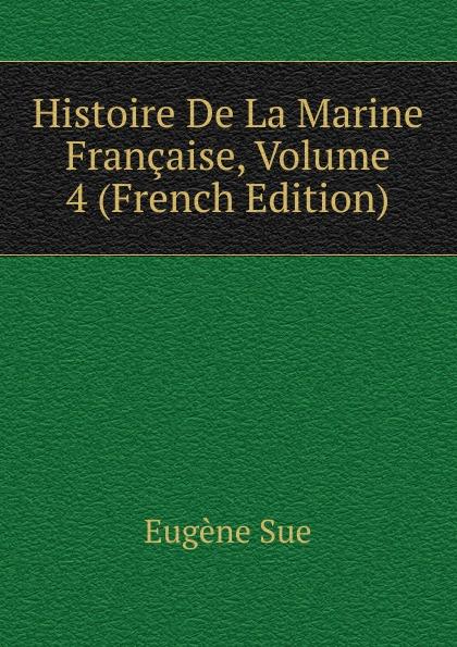 Sue Eugène Histoire De La Marine Francaise, Volume 4 (French Edition) eugène lefêvre histoire de l intervention francaise au mexique french edition