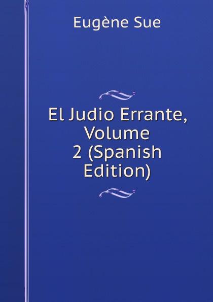 Sue Eugène El Judio Errante, Volume 2 (Spanish Edition) eugène sue el judio errante vol 2 novela escrita en frances classic reprint