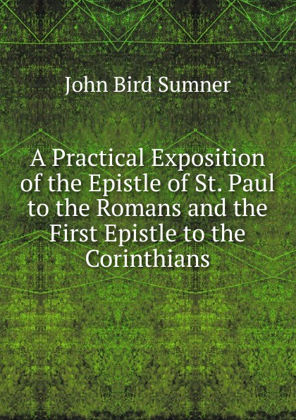 лучшая цена John Bird Sumner A Practical Exposition of the Epistle of St. Paul to the Romans and the First Epistle to the Corinthians