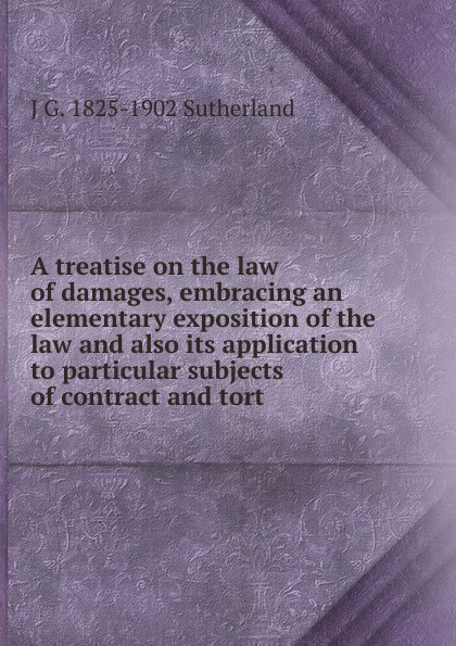 J. G. Sutherland A treatise on the law of damages, embracing an elementary exposition of the law and also its application to particular subjects of contract and tort tort law