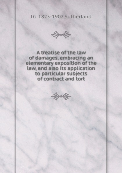 J. G. Sutherland A treatise of the law of damages, embracing an elementary exposition of the law, and also its application to particular subjects of contract and tort tort law