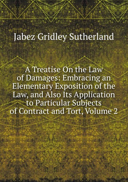 Jabez Gridley Sutherland A Treatise On the Law of Damages: Embracing an Elementary Exposition of the Law, and Also Its Application to Particular Subjects of Contract and Tort, Volume 2 tort law