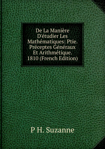 De La Maniere D.etudier Les Mathematiques: Ptie. Preceptes Generaux Et Arithmetique. 1810 (French Edition)
