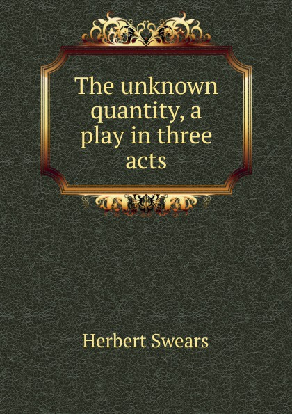 Herbert Swears The unknown quantity, a play in three acts e a bennett milestones a play in three acts