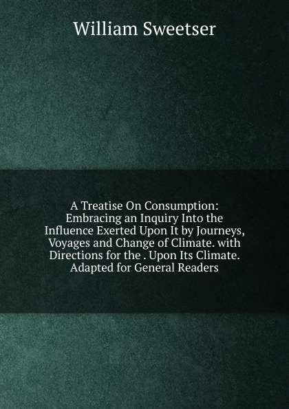 William Sweetser A Treatise On Consumption: Embracing an Inquiry Into the Influence Exerted Upon It by Journeys, Voyages and Change of Climate. with Directions for . Its Adapted General Readers