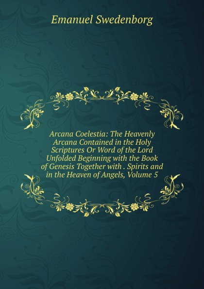 лучшая цена Swedenborg Emanuel Arcana Coelestia: The Heavenly Arcana Contained in the Holy Scriptures Or Word of the Lord Unfolded Beginning with the Book of Genesis Together with . Spirits and in the Heaven of Angels, Volume 5