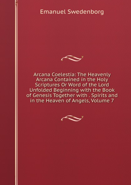 лучшая цена Swedenborg Emanuel Arcana Coelestia: The Heavenly Arcana Contained in the Holy Scriptures Or Word of the Lord Unfolded Beginning with the Book of Genesis Together with . Spirits and in the Heaven of Angels, Volume 7