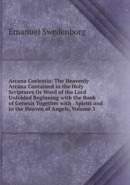 лучшая цена Swedenborg Emanuel Arcana Coelestia: The Heavenly Arcana Contained in the Holy Scriptures Or Word of the Lord Unfolded Beginning with the Book of Genesis Together with . Spirits and in the Heaven of Angels, Volume 3