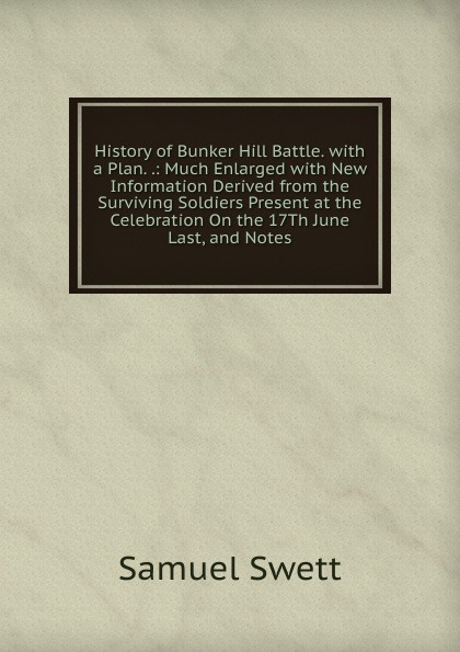 History of Bunker Hill Battle.  with a Plan.  . :  Much Enlarged with New Information Derived from the Surviving Soldiers Present at the Celebration On the 17Th June Last, and Notes Эта книга — репринт оригинального издания, созданный на основе...