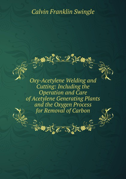 Calvin Franklin Swingle Oxy-Acetylene Welding and Cutting: Including the Operation and Care of Acetylene Generating Plants and the Oxygen Process for Removal of Carbon g01 100 acetylene oxygen cutting welding torch oxy acetylene oxy propane