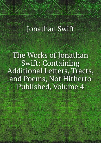 Swift Jonathan The Works of Jonathan Swift: Containing Additional Letters, Tracts, and Poems, Not Hitherto Published, Volume 4 swift jonathan the works of jonathan swift containing additional letters tracts and poems not hitherto published with notes and a life of the author volume 4