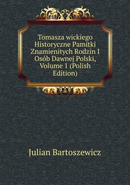 Julian Bartoszewicz Tomasza wickiego Historyczne Pamitki Znamienitych Rodzin I Osob Dawnej Polski, Volume 1 (Polish Edition)