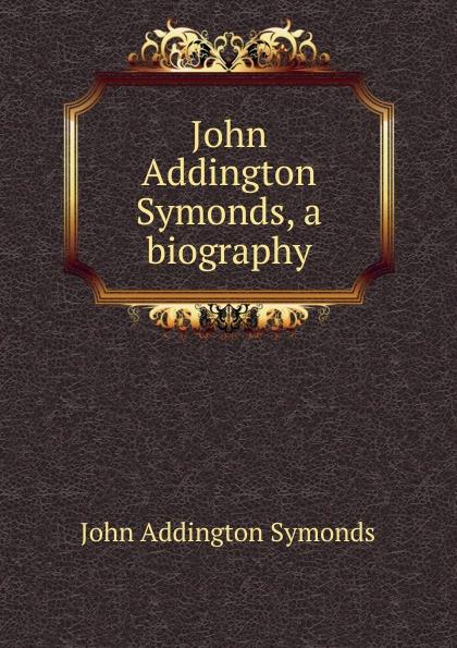 John Addington Symonds John Addington Symonds, a biography john addington symonds john addington symonds a biography