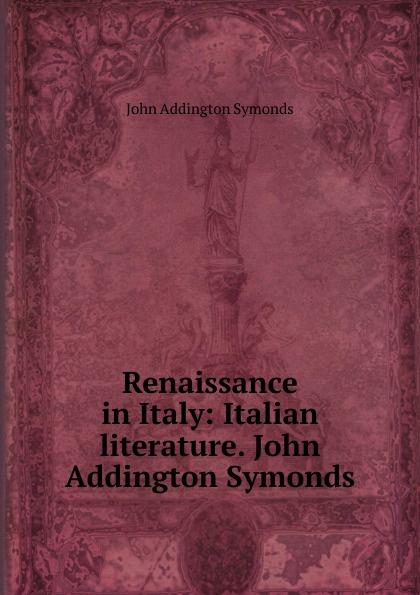 John Addington Symonds Renaissance in Italy: Italian literature. John Addington Symonds john addington symonds john addington symonds a biography