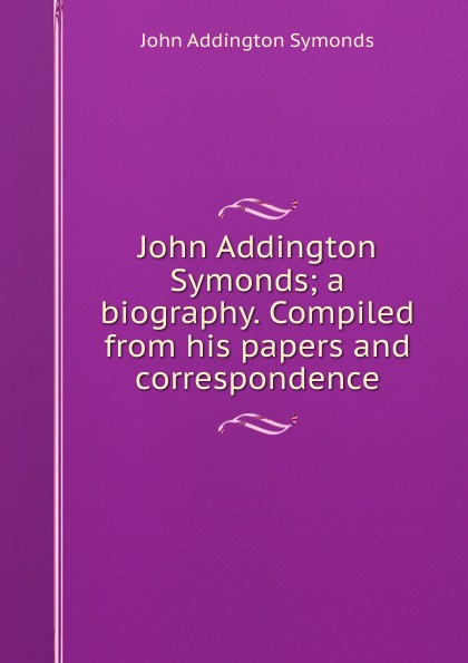 John Addington Symonds John Addington Symonds; a biography. Compiled from his papers and correspondence john addington symonds john addington symonds a biography