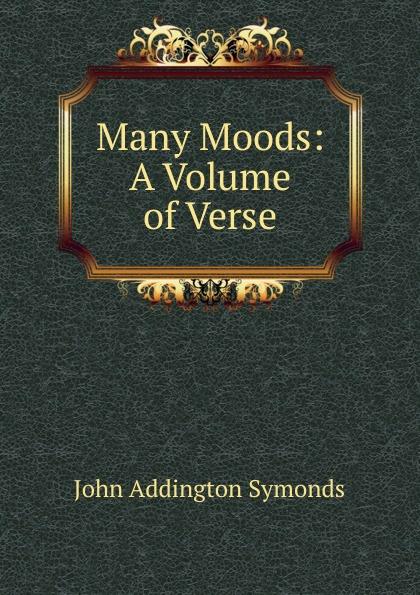 John Addington Symonds Many Moods: A Volume of Verse john addington symonds john addington symonds a biography