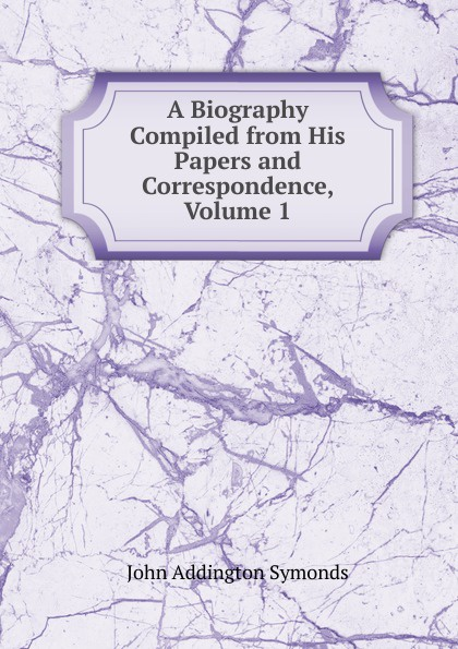 John Addington Symonds A Biography Compiled from His Papers and Correspondence, Volume 1 john addington symonds john addington symonds a biography