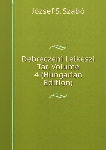 József S. Szabó Debreczeni Lelkeszi Tar, Volume 4 (Hungarian Edition) csoma józsef abauj torna varmegye nemes csaladjai hungarian edition