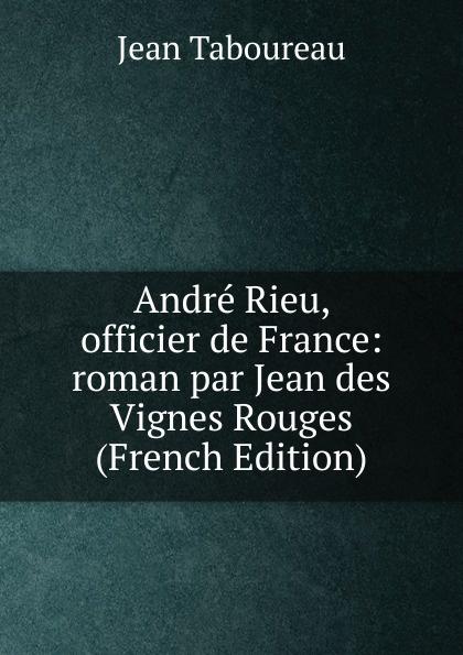 Jean Taboureau Andre Rieu, officier de France: roman par des Vignes Rouges (French Edition)