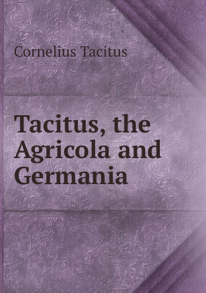 Tacitus Cornelius Tacitus, the Agricola and Germania cornelius tacitus die germania des tacitus deutsch von will vesper