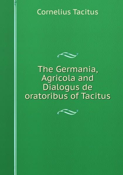 Tacitus Cornelius The Germania, Agricola and Dialogus de oratoribus of Tacitus cornelius tacitus die germania des tacitus deutsch von will vesper