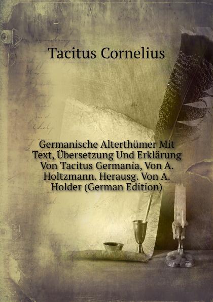 Tacitus Cornelius Germanische Alterthumer Mit Text, Ubersetzung Und Erklarung Von Tacitus Germania, Von A. Holtzmann. Herausg. Von A. Holder (German Edition) cornelius tacitus die germania des tacitus deutsch von will vesper