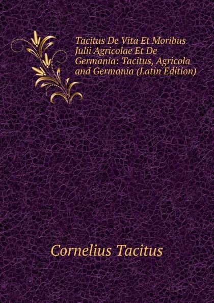 Tacitus Cornelius Tacitus De Vita Et Moribus Julii Agricolae Et De Germania: Tacitus, Agricola and Germania (Latin Edition) cornelius tacitus die germania des tacitus deutsch von will vesper