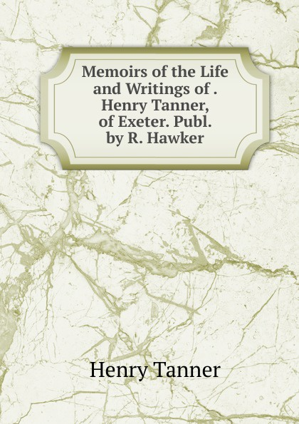 цена Henry Tanner Memoirs of the Life and Writings of . Henry Tanner, of Exeter. Publ. by R. Hawker онлайн в 2017 году